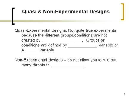 1 Quasi & Non-Experimental Designs Quasi-Experimental designs: Not quite true experiments because the different groups/conditions are not created by __________________.