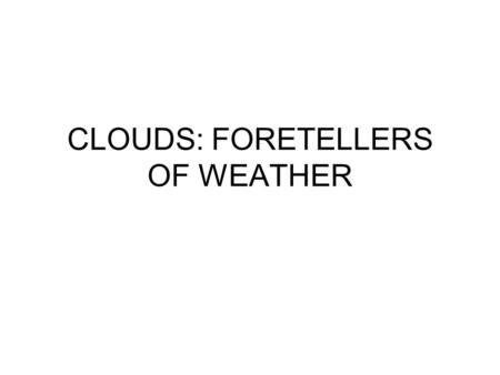 CLOUDS: FORETELLERS OF WEATHER. Clouds About 200 years ago an Englishman classified clouds according to what they looked like to a person seeing them.