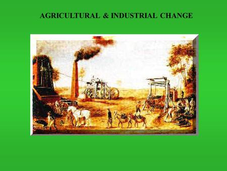 AGRICULTURAL & INDUSTRIAL CHANGE.  Commercial revolution set stage for economic modernization in form of capitalist development  Capitalist development.