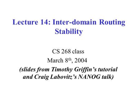 Lecture 14: Inter-domain Routing Stability CS 268 class March 8 th, 2004 (slides from Timothy Griffin's tutorial and Craig Labovitz's NANOG talk)