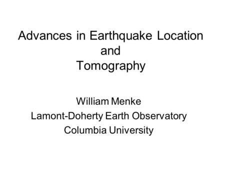 Advances in Earthquake Location and Tomography William Menke Lamont-Doherty Earth Observatory Columbia University.