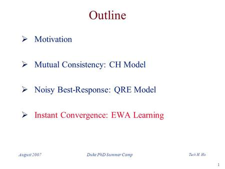 1 Teck H. Ho Duke PhD Summer CampAugust 2007 Outline  Motivation  Mutual Consistency: CH Model  Noisy Best-Response: QRE Model  Instant Convergence: