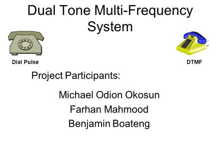 Dual Tone Multi-Frequency System Michael Odion Okosun Farhan Mahmood Benjamin Boateng Project Participants: Dial PulseDTMF.