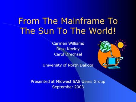 From The Mainframe To The Sun To The World! Carmen Williams Rose Keeley Carol Drechsel University of North Dakota Presented at Midwest SAS Users Group.