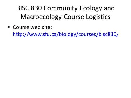 BISC 830 Community Ecology and Macroecology Course Logistics Course web site: