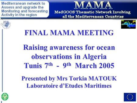 FINAL MAMA MEETING Raising awareness for ocean observations in Algeria Tunis 7 th - 9 th March 2005 Presented by Mrs Torkia MATOUK Laboratoire d'Etudes.