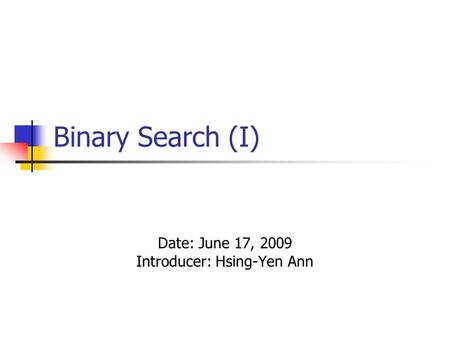 Binary Search (I) Date: June 17, 2009 Introducer: Hsing-Yen Ann.