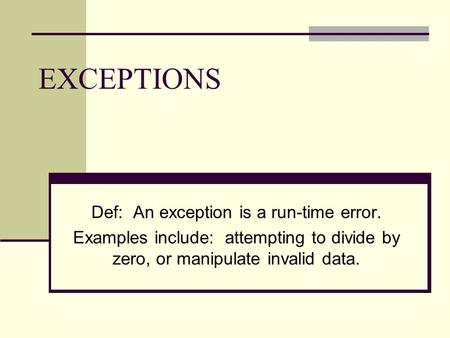 EXCEPTIONS Def: An exception is a run-time error. Examples include: attempting to divide by zero, or manipulate invalid data.