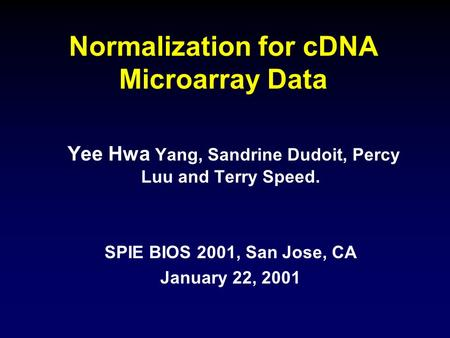 Normalization for cDNA Microarray Data Yee Hwa Yang, Sandrine Dudoit, Percy Luu and Terry Speed. SPIE BIOS 2001, San Jose, CA January 22, 2001.