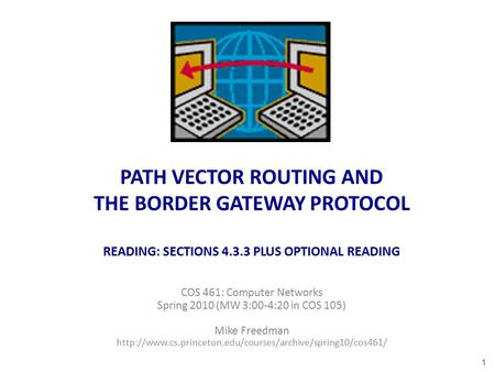 PATH VECTOR ROUTING AND THE BORDER GATEWAY PROTOCOL READING: SECTIONS 4.3.3 PLUS OPTIONAL READING COS 461: Computer Networks Spring 2010 (MW 3:00-4:20.