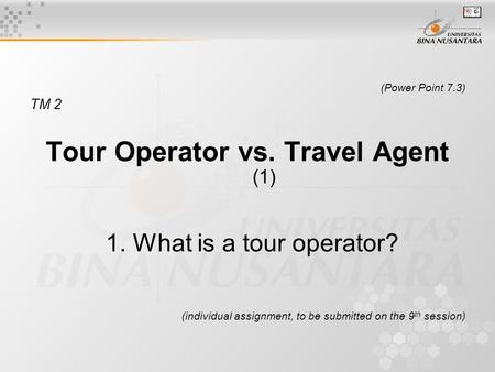 (Power Point 7.3) TM 2 Tour Operator vs. Travel Agent (1) 1. What is a tour operator? (individual assignment, to be submitted on the 9 th session)