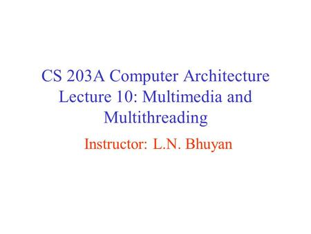 CS 203A Computer Architecture Lecture 10: Multimedia and Multithreading Instructor: L.N. Bhuyan.