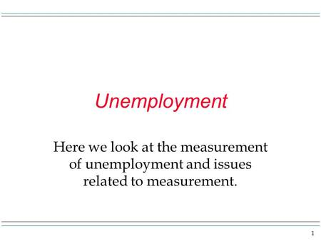 1 Unemployment Here we look at the measurement of unemployment and issues related to measurement.