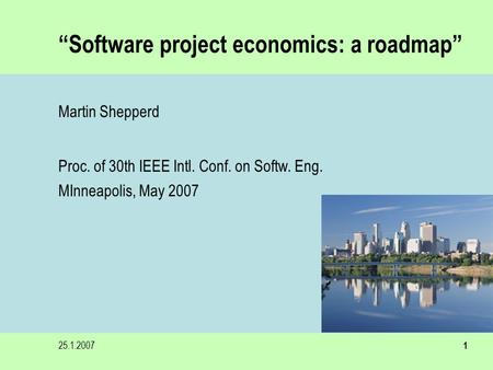 "25.1.20071 ""Software project economics: a roadmap"" Martin Shepperd Proc. of 30th IEEE Intl. Conf. on Softw. Eng. MInneapolis, May 2007."