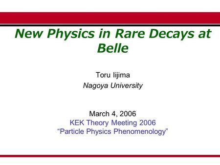 "New Physics in Rare Decays at Belle Toru Iijima Nagoya University March 4, 2006 KEK Theory Meeting 2006 ""Particle Physics Phenomenology"""