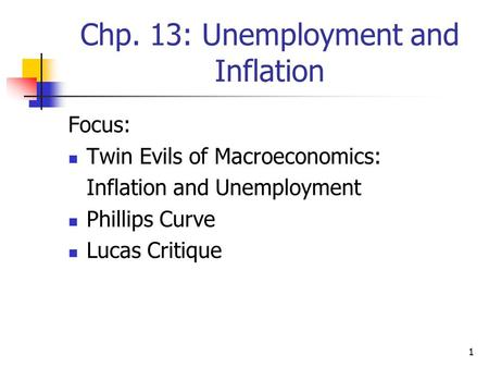 1 Chp. 13: Unemployment and Inflation Focus: Twin Evils of Macroeconomics: Inflation and Unemployment Phillips Curve Lucas Critique.