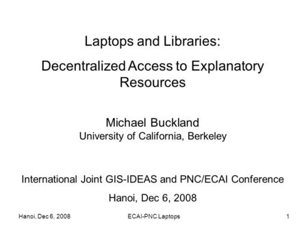 Hanoi, Dec 6, 2008ECAI-PNC Laptops1 Laptops and Libraries: Decentralized Access to Explanatory Resources Michael Buckland University of California, Berkeley.