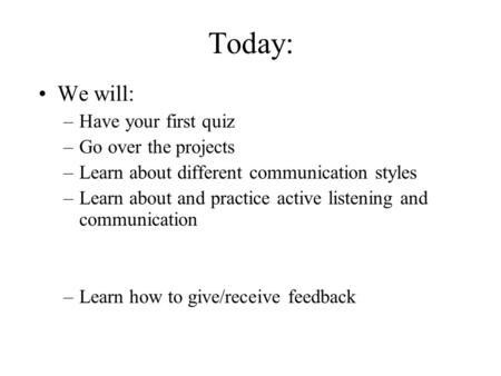 Today: We will: –Have your first quiz –Go over the projects –Learn about different communication styles –Learn about and practice active listening and.