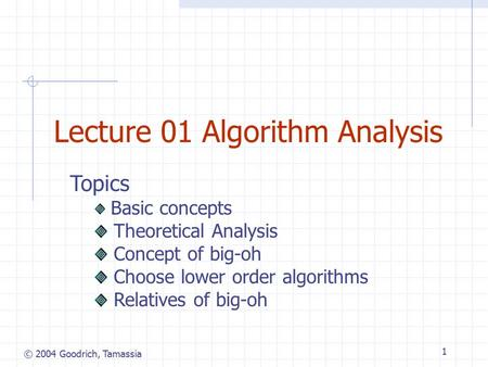 © 2004 Goodrich, Tamassia 1 Lecture 01 Algorithm Analysis Topics Basic concepts Theoretical Analysis Concept of big-oh Choose lower order algorithms Relatives.
