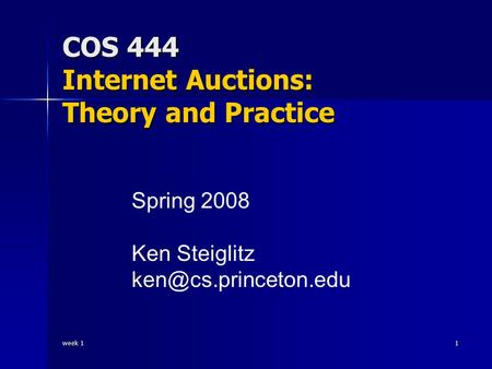 Week 1 1 COS 444 Internet Auctions: Theory and Practice Spring 2008 Ken Steiglitz