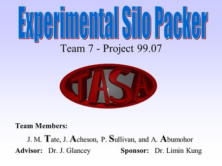 Team 7 - Project 99.07 Team Members: J. M. T ate, J. A cheson, P. S ullivan, and A. A bumohor Advisor: Dr. J. Glancey Sponsor: Dr. Limin Kung.