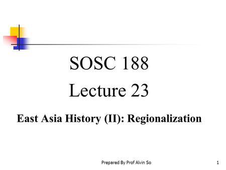 Prepared By Prof Alvin So1 SOSC 188 Lecture 23 East Asia History (II): Regionalization.
