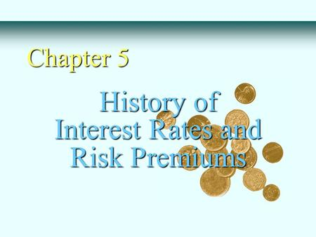 History of Interest Rates and Risk Premiums Chapter 5.