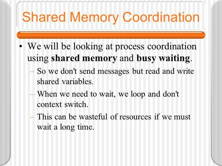 Shared Memory Coordination We will be looking at process coordination using shared memory and busy waiting. –So we don't send messages but read and write.