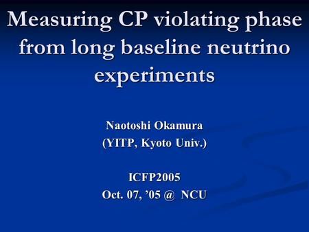 Measuring CP violating phase from long baseline neutrino experiments Naotoshi Okamura (YITP, Kyoto Univ.) ICFP2005 Oct. 07, NCU.