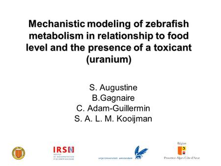 Mechanistic modeling of zebrafish metabolism in relationship to food level and the presence of a toxicant (uranium) S. Augustine B.Gagnaire C. Adam-Guillermin.