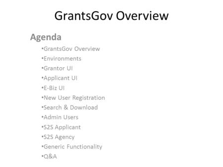GrantsGov Overview Agenda GrantsGov Overview Environments Grantor UI Applicant UI E-Biz UI New User Registration Search & Download Admin Users S2S Applicant.