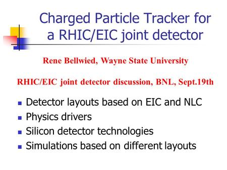 Charged Particle Tracker for a RHIC/EIC joint detector Detector layouts based on EIC and NLC Physics drivers Silicon detector technologies Simulations.
