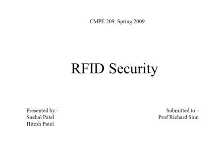 RFID Security CMPE 209, Spring 2009 Presented by:- Snehal Patel Hitesh Patel Submitted to:- Prof Richard Sinn.