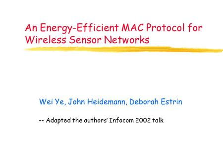 An Energy-Efficient MAC Protocol for Wireless Sensor Networks Wei Ye, John Heidemann, Deborah Estrin -- Adapted the authors' Infocom 2002 talk.