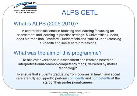 Assessment and Learning in Practice Settings (ALPS) ©  ALPS CETL What is ALPS (2005-2010)? A centre for excellence in teaching.