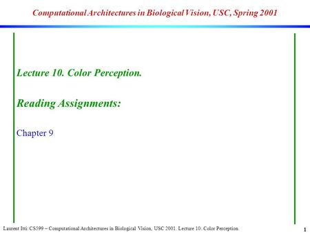 Laurent Itti: CS599 – Computational Architectures in Biological Vision, USC 2001. Lecture 10: Color Perception. 1 Computational Architectures in Biological.