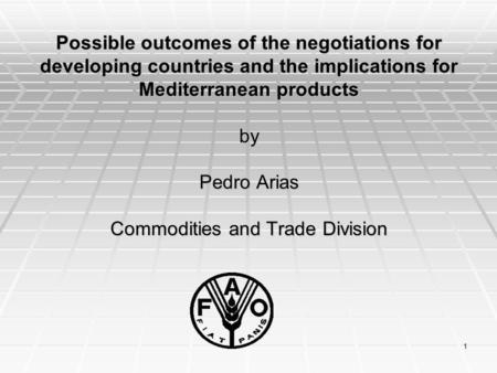 1 Possible outcomes of the negotiations for developing countries and the implications for Mediterranean products by Pedro Arias Commodities and Trade Division.