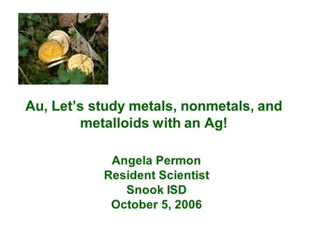 Au, Let's study metals, nonmetals, and metalloids with an Ag! Angela Permon Resident Scientist Snook ISD October 5, 2006.