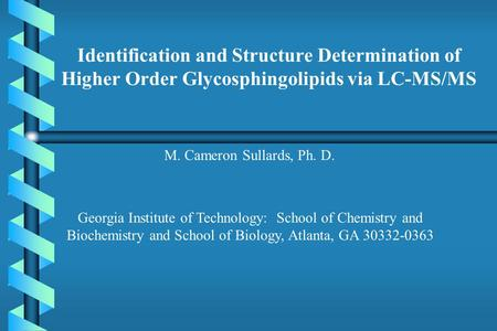 Identification and Structure Determination of Higher Order Glycosphingolipids via LC-MS/MS M. Cameron Sullards, Ph. D. Georgia Institute of Technology: