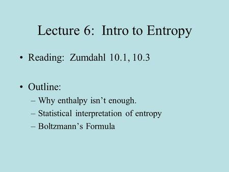 Lecture 6: Intro to Entropy Reading: Zumdahl 10.1, 10.3 Outline: –Why enthalpy isn't enough. –Statistical interpretation of entropy –Boltzmann's Formula.