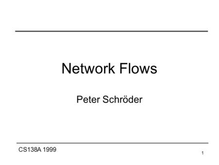 CS138A 1999 1 Network Flows Peter Schröder. CS138A 1999 2 Flow Networks Definitions a flow network G=(V,E) is a directed graph in which each edge (u,v)