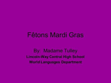 Fêtons Mardi Gras By: Madame Tulley Lincoln-Way Central High School World Languages Department.