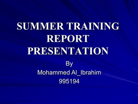 SUMMER TRAINING REPORT PRESENTATION By Mohammed Al_Ibrahim 995194.