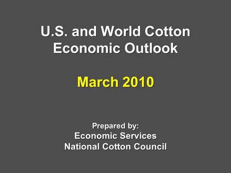 U.S. and World Cotton Economic Outlook March 2010 Prepared by: Economic Services National Cotton Council.