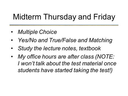 Multiple Choice Yes/No and True/False and Matching Study the lecture notes, textbook My office hours are after class (NOTE: I won't talk about the test.