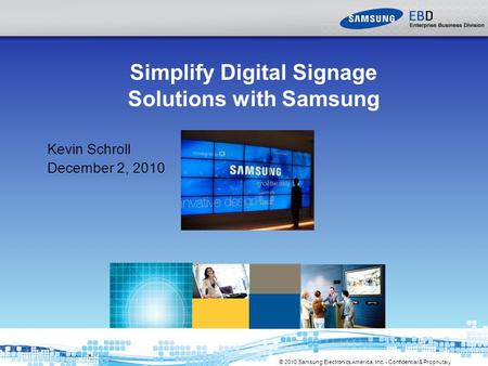 © 2010 Samsung Electronics America, Inc. - Confidential & Proprietary Simplify Digital Signage Solutions with Samsung Kevin Schroll December 2, 2010.