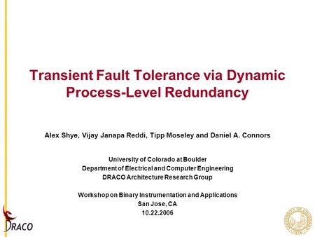 Transient Fault Tolerance via Dynamic Process-Level Redundancy Alex Shye, Vijay Janapa Reddi, Tipp Moseley and Daniel A. Connors University of Colorado.