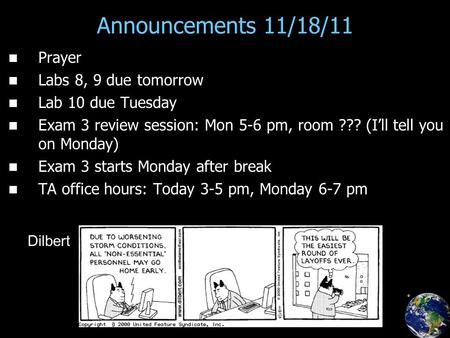 Announcements 11/18/11 Prayer Labs 8, 9 due tomorrow Lab 10 due Tuesday Exam 3 review session: Mon 5-6 pm, room ??? (I'll tell you on Monday) Exam 3 starts.