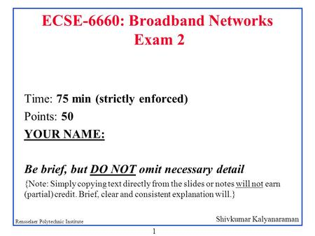 Shivkumar Kalyanaraman Rensselaer Polytechnic Institute 1 ECSE-6660: Broadband Networks Exam 2 Time: 75 min (strictly enforced) Points: 50 YOUR NAME: Be.