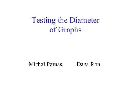 Testing the Diameter of Graphs Michal Parnas Dana Ron.